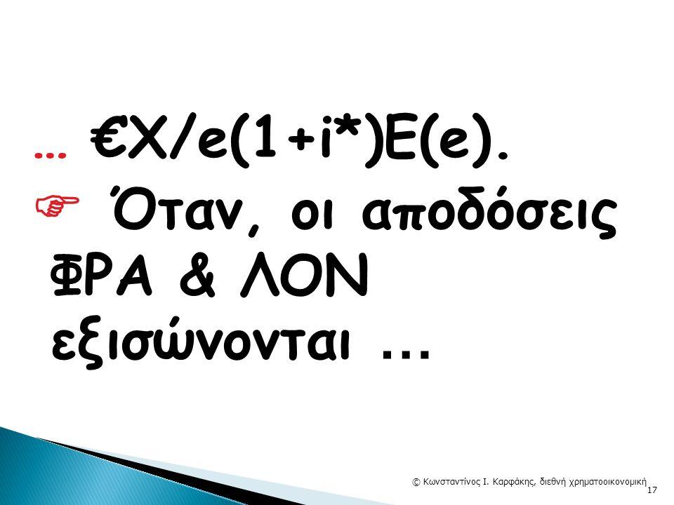 … €Χ/e(1+i*)E(e).  Όταν, οι αποδόσεις ΦΡΑ & ΛΟΝ εξισώνονται … © Κωνσταντίνος Ι. Καρφάκης, διεθνή χρηματοοικονομική 17