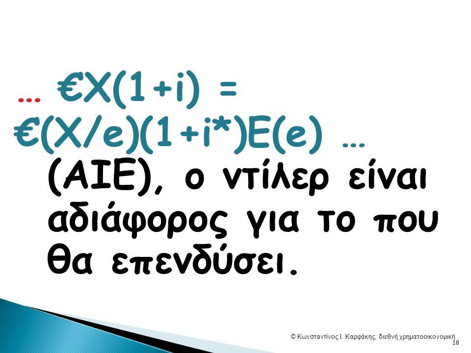 … €Χ(1+i) = €(X/e)(1+i*)Ε(e) … (AΙΕ), o ντίλερ είναι αδιάφορος για το που θα επενδύσει. © Κωνσταντίνος Ι. Καρφάκης, διεθνή χρηματοοικονομική 18
