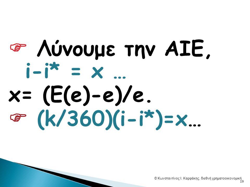  Λύνουμε την AΙΕ, i-i* = x … x= (E(e)-e)/e.  (k/360)(i-i*)=x… © Κωνσταντίνος Ι. Καρφάκης, διεθνή χρηματοοικονομική 19
