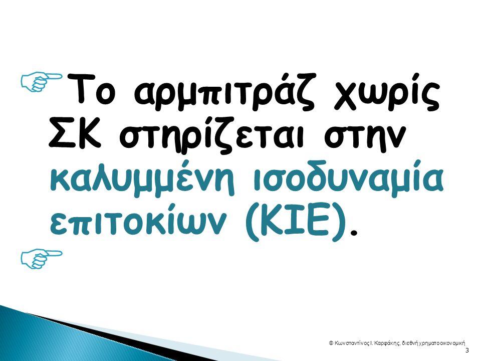  Το αρμπιτράζ χωρίς ΣΚ στηρίζεται στην καλυμμένη ισοδυναμία επιτοκίων (ΚΙΕ).  © Κωνσταντίνος Ι. Καρφάκης, διεθνή χρηματοοικονομική 3