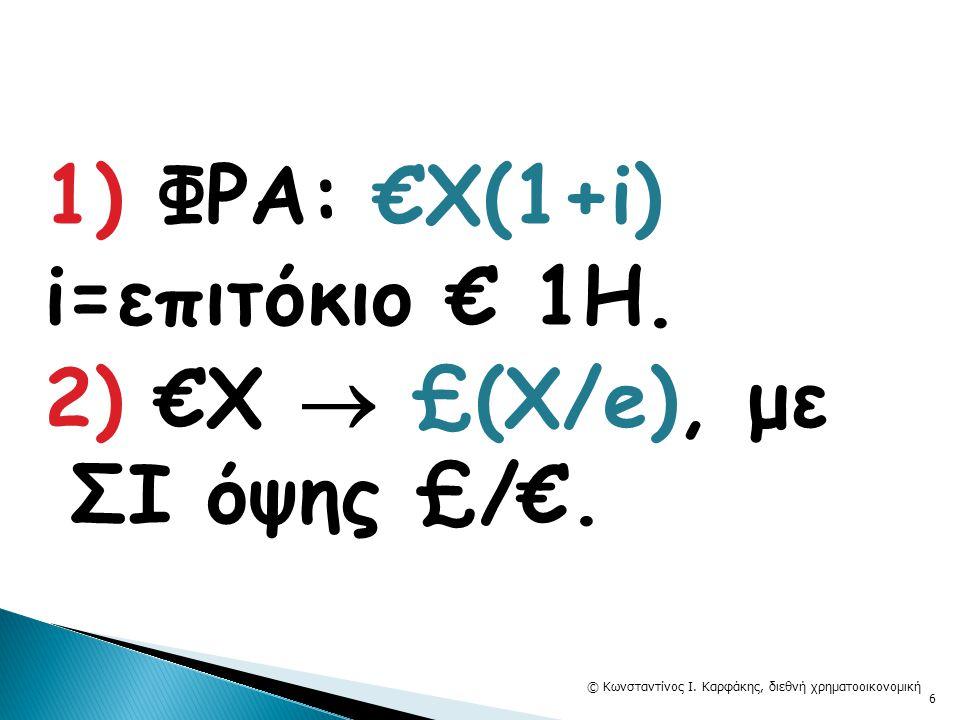 1) ΦΡΑ: €X(1+i) i=επιτόκιο € 1Η. 2) €Χ  £(X/e), με ΣΙ όψης £/€. © Κωνσταντίνος Ι. Καρφάκης, διεθνή χρηματοοικονομική 6