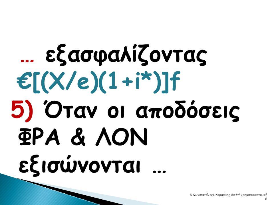  … εξασφαλίζοντας €[(Χ/e)(1+i*)]f 5) Όταν οι αποδόσεις ΦΡΑ & ΛΟΝ εξισώνονται … © Κωνσταντίνος Ι. Καρφάκης, διεθνή χρηματοοικονομική 8