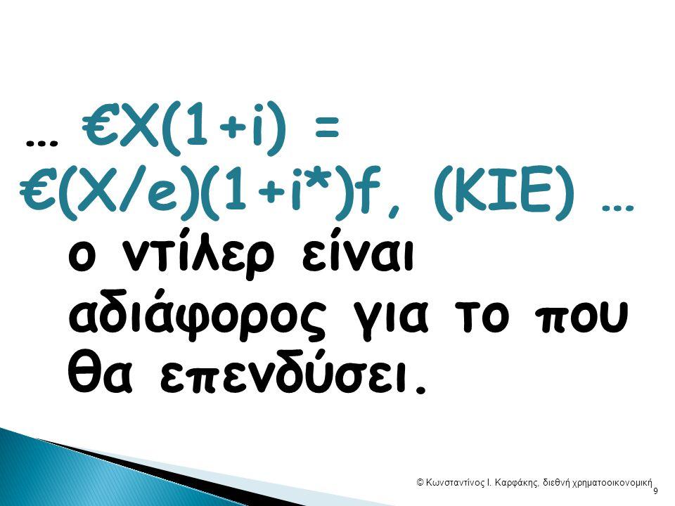 … €Χ(1+i) = €(X/e)(1+i*)f, (ΚΙΕ) … o ντίλερ είναι αδιάφορος για το που θα επενδύσει. © Κωνσταντίνος Ι. Καρφάκης, διεθνή χρηματοοικονομική 9