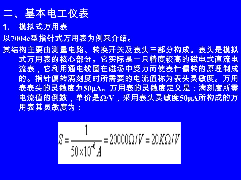 二、基本电工仪表 1. 模拟式万用表 以 7004c 型指针式万用表为例来介绍。 其结构主要由测量电路、转换开关及表头三部分构成。表头是模拟 式万用表的核心部分。它实际是一只精度较高的磁电式直流电 流表,它利用通电线圈在磁场中受力而使表针偏转的原理制成 的。指针偏转满刻度时所需要的电流值称为表头灵敏