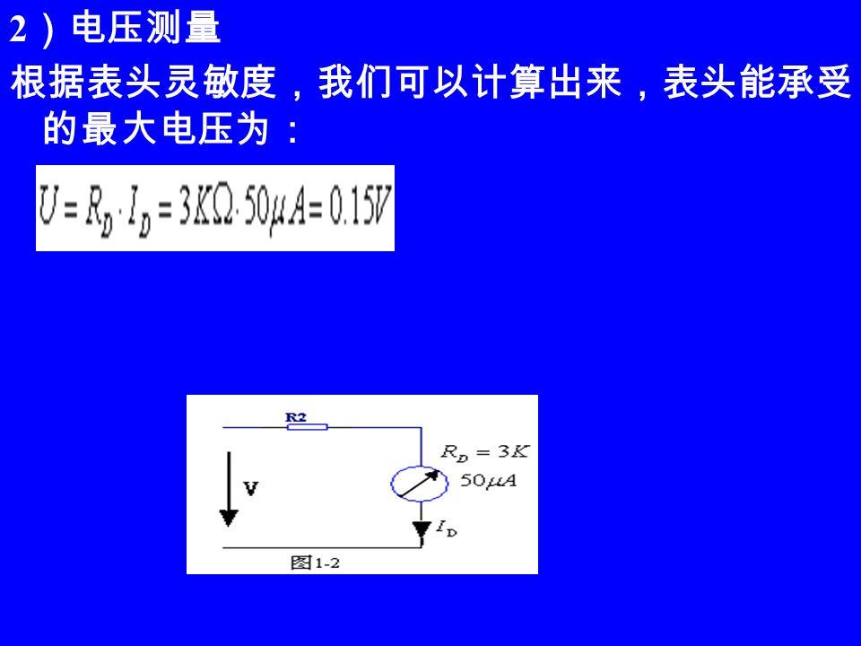 2 )电压测量 根据表头灵敏度,我们可以计算出来,表头能承受 的最大电压为:
