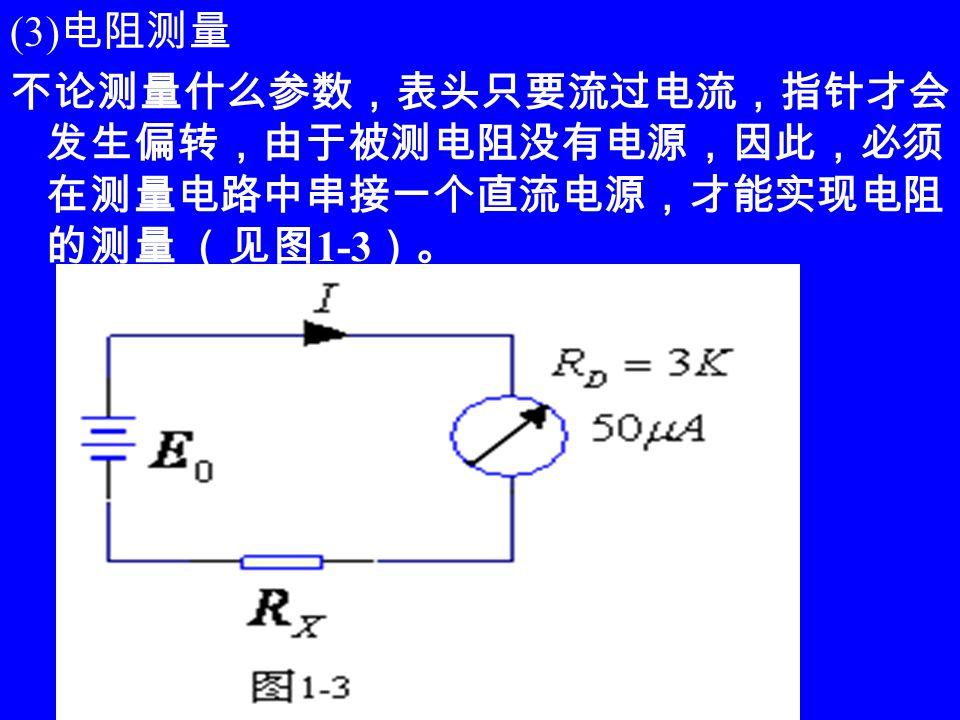 (3) 电阻测量 不论测量什么参数,表头只要流过电流,指针才会 发生偏转,由于被测电阻没有电源,因此,必须 在测量电路中串接一个直流电源,才能实现电阻 的测量 (见图 1-3 )。