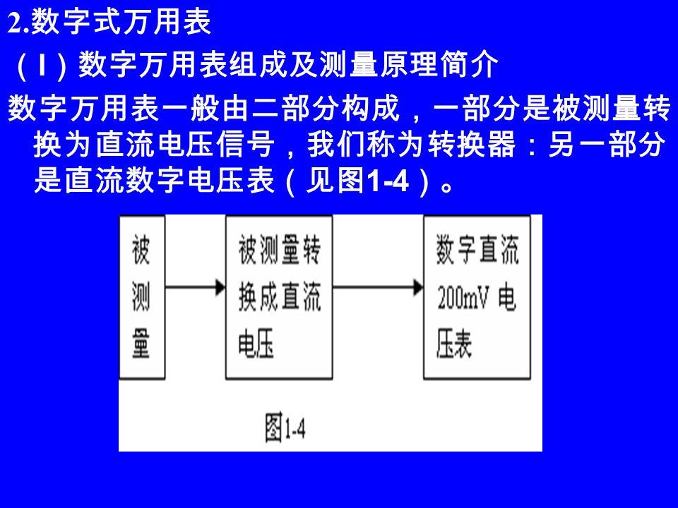2. 数字式万用表 ( l )数字万用表组成及测量原理简介 数字万用表一般由二部分构成,一部分是被测量转 换为直流电压信号,我们称为转换器:另一部分 是直流数字电压表(见图 1-4 )。
