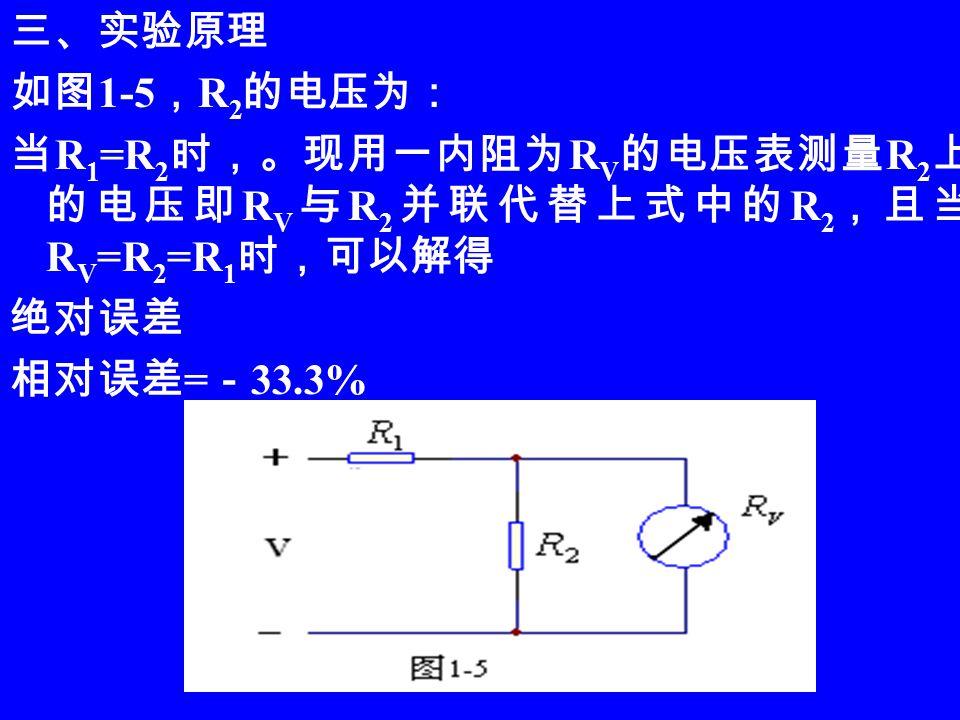 三、实验原理 如图 1-5 , R 2 的电压为: 当 R 1 =R 2 时,。现用一内阻为 R V 的电压表测量 R 2 上 的电压即 R V 与 R 2 并联代替上式中的 R 2 ,且当 R V =R 2 =R 1 时,可以解得 绝对误差 相对误差 = - 33.3%