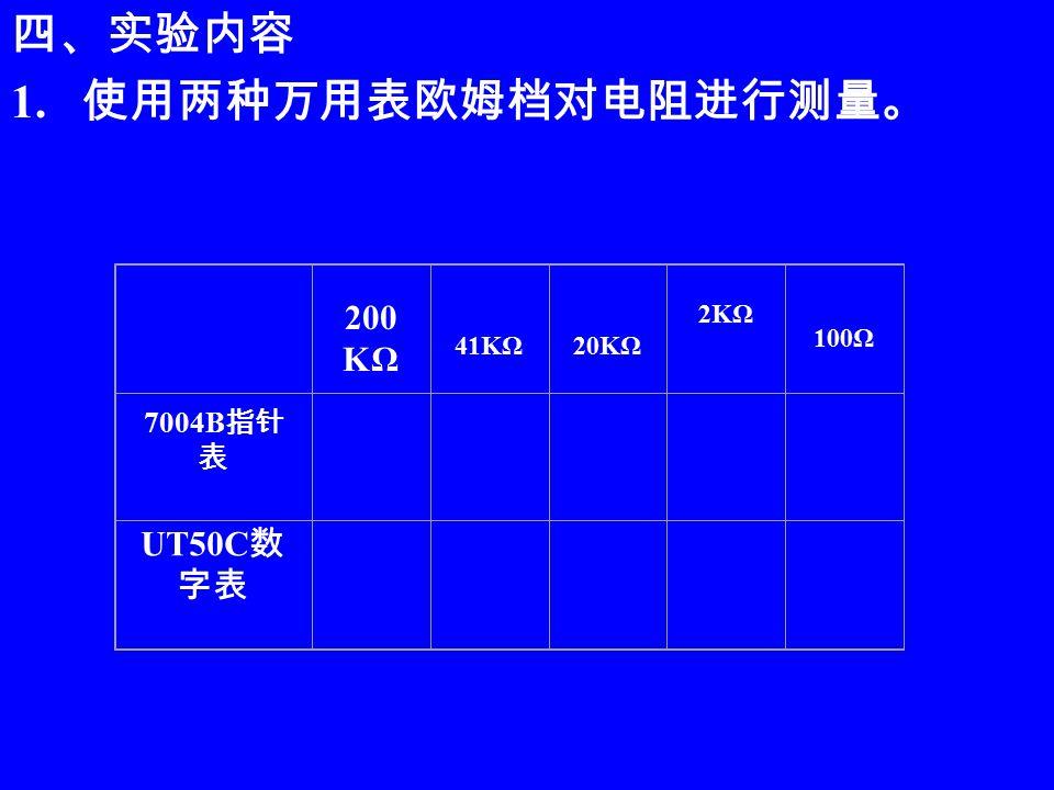 四、实验内容 1. 使用两种万用表欧姆档对电阻进行测量。 200 KΩ 41KΩ20KΩ 2KΩ 100Ω 7004B 指针 表 UT50C 数 字表