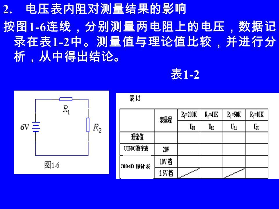 2. 电压表内阻对测量结果的影响 按图 1-6 连线,分别测量两电阻上的电压,数据记 录在表 1-2 中。测量值与理论值比较,并进行分 析,从中得出结论。 表 1-2