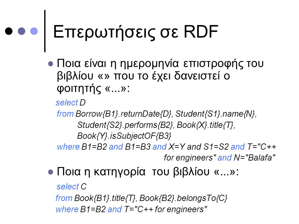 Επερωτήσεις σε RDF Ποια είναι η ημερομηνία επιστροφής του βιβλίου «» που το έχει δανειστεί ο φοιτητής «...»: select D from Borrow{B1}.returnDate{D}, Student{S1}.name{N}, Student{S2}.performs{B2}, Book{X}.title{T}, Book{Y}.isSubjectOF{B3} where B1=B2 and B1=B3 and X=Y and S1=S2 and T= C++ for engineers and N= Balafa Ποια η κατηγορία του βιβλίου «...»: select C from Book{B1}.title{T}, Book{B2}.belongsTo{C} where B1=B2 and T= C++ for engineers