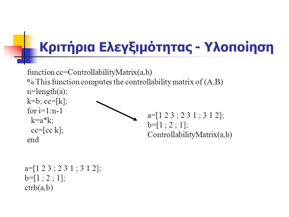 Κριτήρια Ελεγξιμότητας - Υλοποίηση function cc=ControllabilityMatrix(a,b) % This function computes the controllability matrix of (A,B) n=length(a); k=