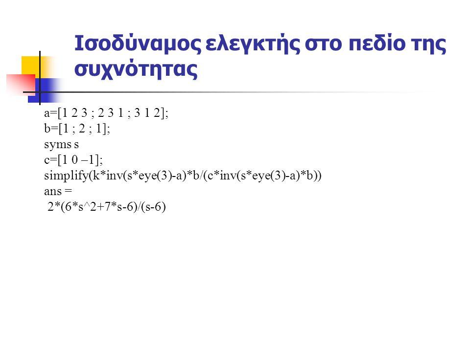 Ισοδύναμος ελεγκτής στο πεδίο της συχνότητας a=[1 2 3 ; 2 3 1 ; 3 1 2]; b=[1 ; 2 ; 1]; syms s c=[1 0 –1]; simplify(k*inv(s*eye(3)-a)*b/(c*inv(s*eye(3)