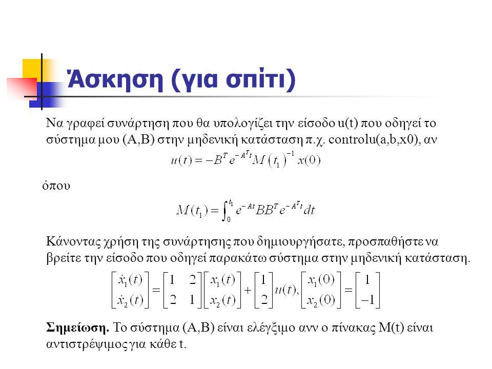 Άσκηση (για σπίτι) Να γραφεί συνάρτηση που θα υπολογίζει την είσοδο u(t) που οδηγεί το σύστημα μου (Α,Β) στην μηδενική κατάσταση π.χ. controlu(a,b,x0)