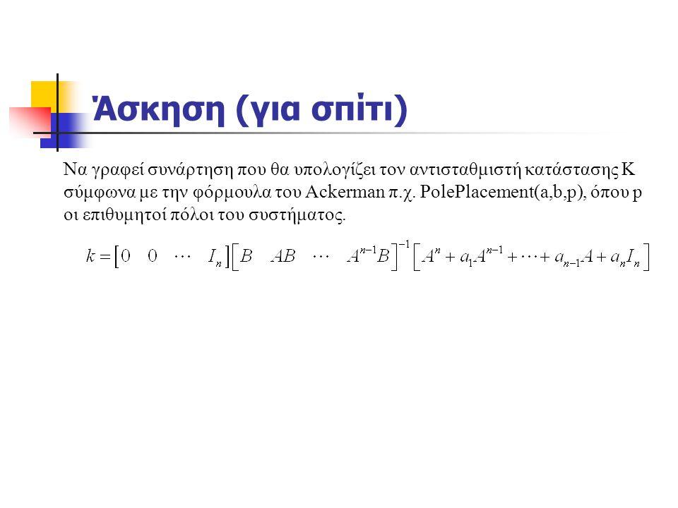 Άσκηση (για σπίτι) Να γραφεί συνάρτηση που θα υπολογίζει τον αντισταθμιστή κατάστασης Κ σύμφωνα με την φόρμουλα του Ackerman π.χ. PolePlacement(a,b,p)