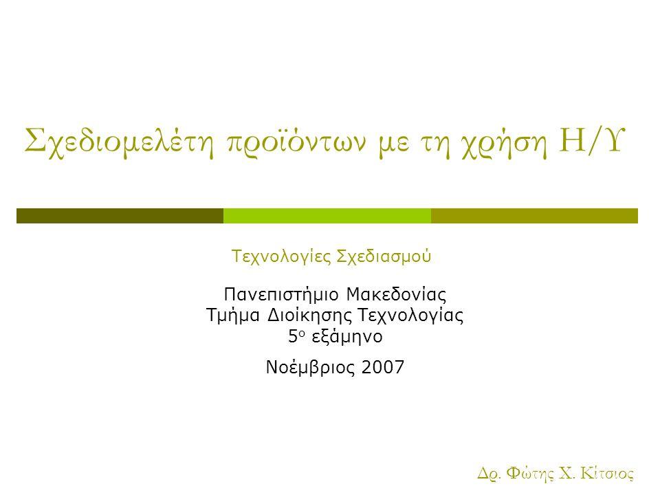 Σχεδιομελέτη προϊόντων με τη χρήση Η/Υ Πανεπιστήμιο Μακεδονίας Τμήμα Διοίκησης Τεχνολογίας 5 ο εξάμηνο Νοέμβριος 2007 Δρ.
