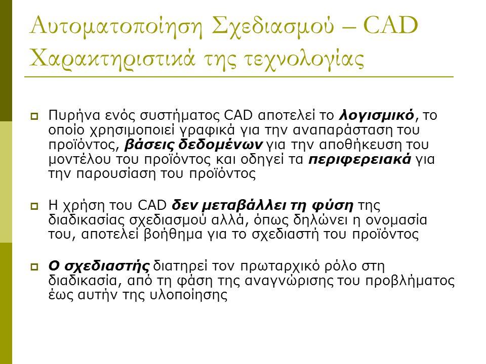Αυτοματοποίηση Σχεδιασμού – CAD Χαρακτηριστικά της τεχνολογίας  Πυρήνα ενός συστήματος CAD αποτελεί το λογισμικό, το οποίο χρησιμοποιεί γραφικά για την αναπαράσταση του προϊόντος, βάσεις δεδομένων για την αποθήκευση του μοντέλου του προϊόντος και οδηγεί τα περιφερειακά για την παρουσίαση του προϊόντος  Η χρήση του CAD δεν μεταβάλλει τη φύση της διαδικασίας σχεδιασμού αλλά, όπως δηλώνει η ονομασία του, αποτελεί βοήθημα για το σχεδιαστή του προϊόντος  Ο σχεδιαστής διατηρεί τον πρωταρχικό ρόλο στη διαδικασία, από τη φάση της αναγνώρισης του προβλήματος έως αυτήν της υλοποίησης
