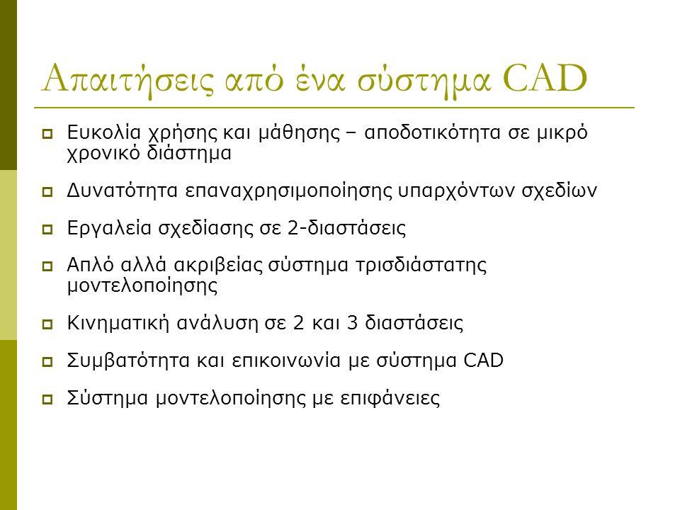 Απαιτήσεις από ένα σύστημα CAD  Ευκολία χρήσης και μάθησης – αποδοτικότητα σε μικρό χρονικό διάστημα  Δυνατότητα επαναχρησιμοποίησης υπαρχόντων σχεδίων  Εργαλεία σχεδίασης σε 2-διαστάσεις  Απλό αλλά ακριβείας σύστημα τρισδιάστατης μοντελοποίησης  Κινηματική ανάλυση σε 2 και 3 διαστάσεις  Συμβατότητα και επικοινωνία με σύστημα CAD  Σύστημα μοντελοποίησης με επιφάνειες