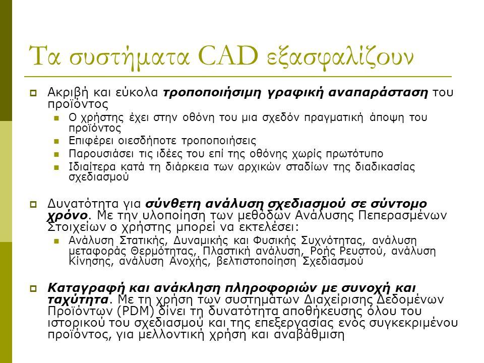 Τα συστήματα CAD εξασφαλίζουν  Ακριβή και εύκολα τροποποιήσιμη γραφική αναπαράσταση του προϊόντος Ο χρήστης έχει στην οθόνη του μια σχεδόν πραγματική άποψη του προϊόντος Επιφέρει οιεσδήποτε τροποποιήσεις Παρουσιάσει τις ιδέες του επί της οθόνης χωρίς πρωτότυπο Ιδιαίτερα κατά τη διάρκεια των αρχικών σταδίων της διαδικασίας σχεδιασμού  Δυνατότητα για σύνθετη ανάλυση σχεδιασμού σε σύντομο χρόνο.