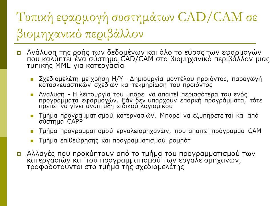 Τυπική εφαρμογή συστημάτων CAD/CAM σε βιομηχανικό περιβάλλον  Ανάλυση της ροής των δεδομένων και όλο το εύρος των εφαρμογών που καλύπτει ένα σύστημα CAD/CAM στο βιομηχανικό περιβάλλον μιας τυπικής ΜΜΕ για κατεργασία Σχεδιομελέτη με χρήση Η/Υ - Δημιουργία μοντέλου προϊόντος, παραγωγή κατασκευαστικών σχεδίων και τεκμηρίωση του προϊόντος Ανάλυση - Η λειτουργία του μπορεί να απαιτεί περισσότερα του ενός προγράμματα εφαρμογών.