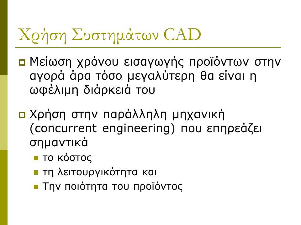 Χρήση Συστημάτων CAD  Μείωση χρόνου εισαγωγής προϊόντων στην αγορά άρα τόσο μεγαλύτερη θα είναι η ωφέλιμη διάρκειά του  Χρήση στην παράλληλη μηχανική (concurrent engineering) που επηρεάζει σημαντικά το κόστος τη λειτουργικότητα και Την ποιότητα του προϊόντος