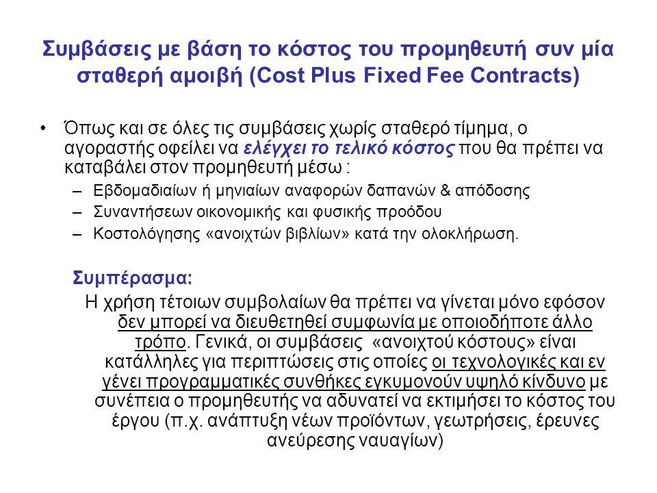 Συμβάσεις με βάση το κόστος του προμηθευτή συν μία σταθερή αμοιβή (Cost Plus Fixed Fee Contracts) Όπως και σε όλες τις συμβάσεις χωρίς σταθερό τίμημα, ο αγοραστής οφείλει να ελέγχει το τελικό κόστος που θα πρέπει να καταβάλει στον προμηθευτή μέσω : –Εβδομαδιαίων ή μηνιαίων αναφορών δαπανών & απόδοσης –Συναντήσεων οικονομικής και φυσικής προόδου –Κοστολόγησης «ανοιχτών βιβλίων» κατά την ολοκλήρωση.