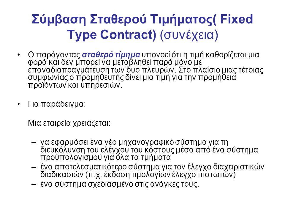 Σύμβαση Σταθερού Τιμήματος( Fixed Type Contract) (συνέχεια) Ο παράγοντας σταθερό τίμημα υπονοεί ότι η τιμή καθορίζεται μια φορά και δεν μπορεί να μεταβληθεί παρά μόνο με επαναδιαπραγμάτευση των δυο πλευρών.