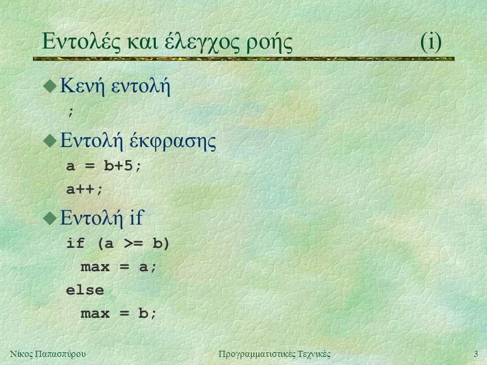 3Νίκος ΠαπασπύρουΠρογραμματιστικές Τεχνικές Eντολές και έλεγχος ροής(i) u Κενή εντολή ; u Εντολή έκφρασης a = b+5; a++; u Εντολή if if (a >= b) max = a; else max = b;