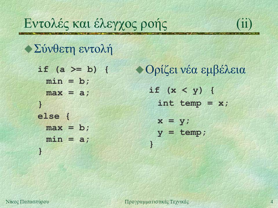 4Νίκος ΠαπασπύρουΠρογραμματιστικές Τεχνικές Eντολές και έλεγχος ροής(ii) u Σύνθετη εντολή if (a >= b) { min = b; max = a; } else { max = b; min = a; } u Ορίζει νέα εμβέλεια if (x < y) { int temp = x; x = y; y = temp; }