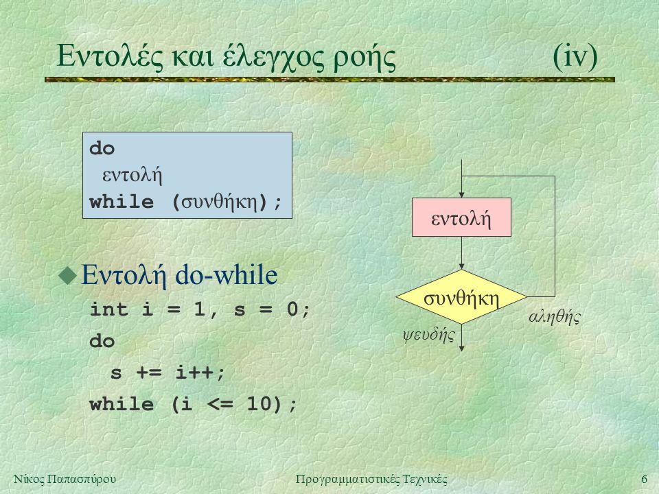 6Νίκος ΠαπασπύρουΠρογραμματιστικές Τεχνικές Eντολές και έλεγχος ροής(iv) u Εντολή do-while int i = 1, s = 0; do s += i++; while (i <= 10); συνθήκη εντολή ψευδής αληθής do εντολή while ( συνθήκη );