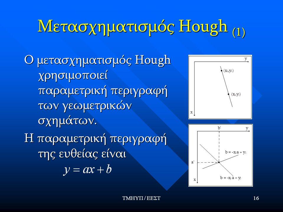 ΤΜΗΥΠ / ΕΕΣΤ16 Μετασχηματισμός Hough (1) Ο μετασχηματισμός Hough χρησιμοποιεί παραμετρική περιγραφή των γεωμετρικών σχημάτων. Η παραμετρική περιγραφή