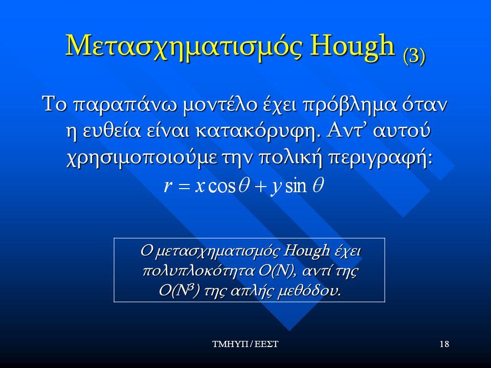 ΤΜΗΥΠ / ΕΕΣΤ18 Μετασχηματισμός Hough (3) Το παραπάνω μοντέλο έχει πρόβλημα όταν η ευθεία είναι κατακόρυφη. Αντ' αυτού χρησιμοποιούμε την πολική περιγρ