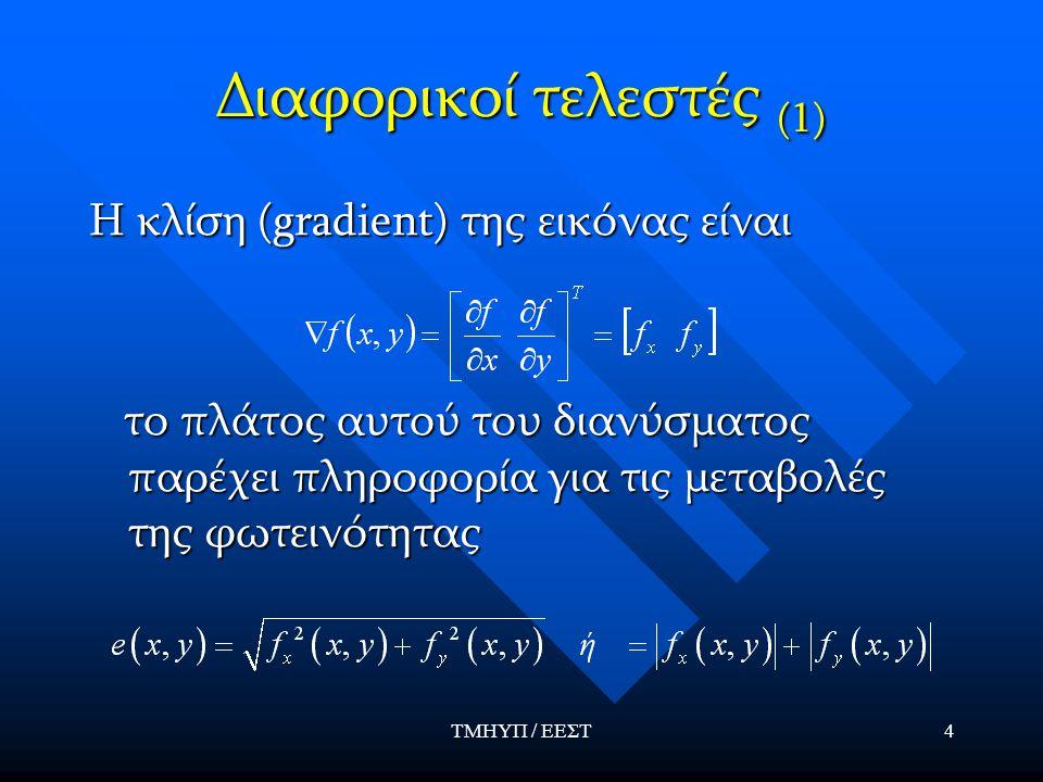 ΤΜΗΥΠ / ΕΕΣΤ4 Διαφορικοί τελεστές (1) Η κλίση (gradient) της εικόνας είναι το πλάτος αυτού του διανύσματος παρέχει πληροφορία για τις μεταβολές της φωτεινότητας το πλάτος αυτού του διανύσματος παρέχει πληροφορία για τις μεταβολές της φωτεινότητας