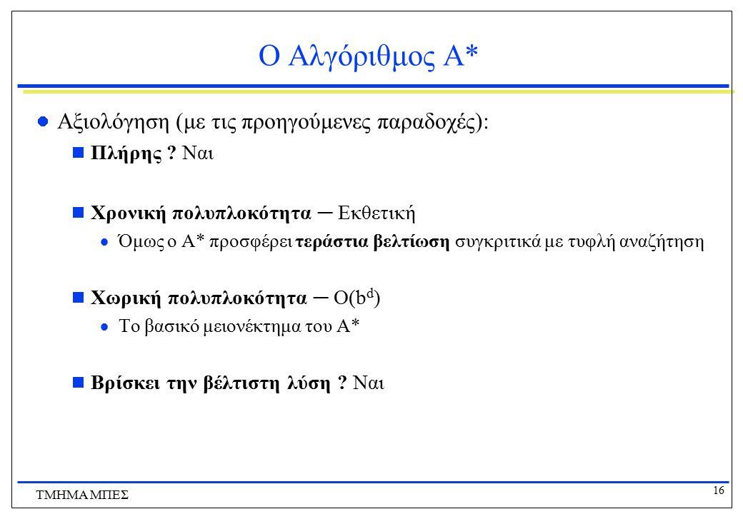 16 ΤΜΗΜΑ ΜΠΕΣ Ο Αλγόριθμος Α* Αξιολόγηση (με τις προηγούμενες παραδοχές):  Πλήρης ? Ναι  Χρονική πολυπλοκότητα ─ Εκθετική  Όμως ο Α* προσφέρει τερά