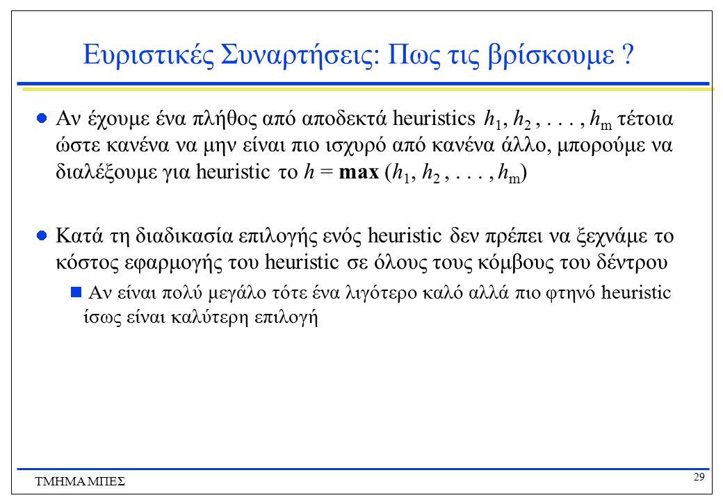 29 ΤΜΗΜΑ ΜΠΕΣ Ευριστικές Συναρτήσεις: Πως τις βρίσκουμε ? Αν έχουμε ένα πλήθος από αποδεκτά heuristics h 1, h 2,..., h m τέτοια ώστε κανένα να μην είν