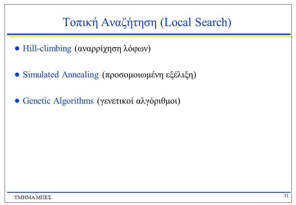 31 ΤΜΗΜΑ ΜΠΕΣ Τοπική Αναζήτηση (Local Search) Hill-climbing (αναρρίχηση λόφων) Simulated Annealing (προσομοιωμένη εξέλιξη) Genetic Algorithms (γενετικ