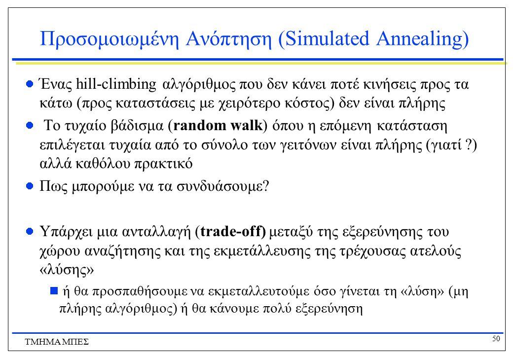 50 ΤΜΗΜΑ ΜΠΕΣ Προσομοιωμένη Ανόπτηση (Simulated Annealing) Ένας hill-climbing αλγόριθμος που δεν κάνει ποτέ κινήσεις προς τα κάτω (προς καταστάσεις με