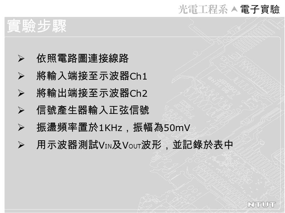  依照電路圖連接線路  將輸入端接至示波器 Ch1  將輸出端接至示波器 Ch2  信號產生器輸入正弦信號  振盪頻率置於 1KHz ,振幅為 50mV  用示波器測試 V IN 及 V OUT 波形,並記錄於表中 實驗步驟