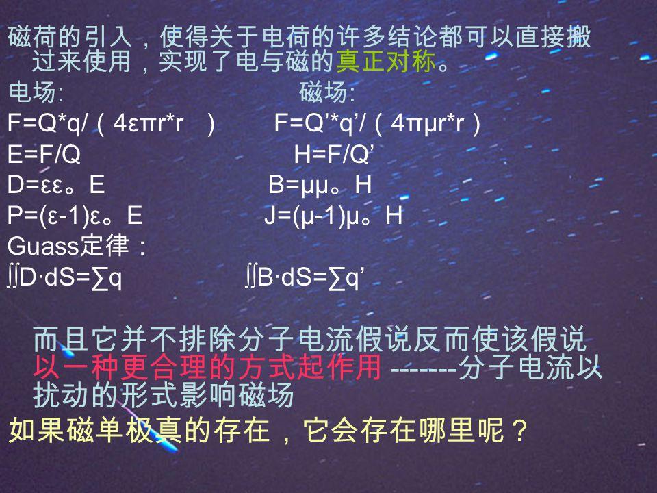 磁荷的引入,使得关于电荷的许多结论都可以直接搬 过来使用,实现了电与磁的真正对称。 电场 : 磁场 : F=Q*q/ ( 4επr*r ) F=Q'*q'/ ( 4πμr*r ) E=F/Q H=F/Q' D=εε 。 E B=μμ 。 H P=(ε-1)ε 。 E J=(μ-1)μ 。 H Guass 定律: ∫∫D·dS=∑q ∫∫B·dS=∑q' 而且它并不排除分子电流假说反而使该假说 以一种更合理的方式起作用 ------- 分子电流以 扰动的形式影响磁场 如果磁单极真的存在,它会存在哪里呢?