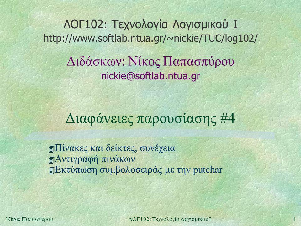 ΛΟΓ102: Τεχνολογία Λογισμικού Ι nickie@softlab.ntua.gr Διδάσκων: Νίκος Παπασπύρου http://www.softlab.ntua.gr/~nickie/TUC/log102/ 1Νίκος ΠαπασπύρουΛΟΓ102: Τεχνολογία Λογισμικού Ι Διαφάνειες παρουσίασης #4 4 Πίνακες και δείκτες, συνέχεια 4 Αντιγραφή πινάκων 4 Εκτύπωση συμβολοσειράς με την putchar