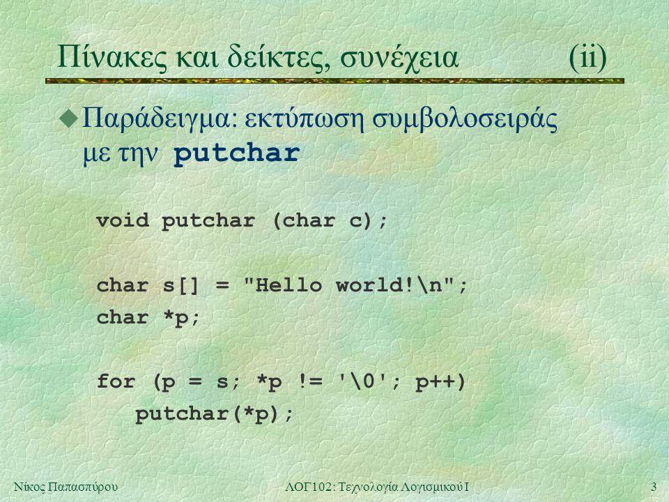 3Νίκος ΠαπασπύρουΛΟΓ102: Τεχνολογία Λογισμικού Ι Πίνακες και δείκτες, συνέχεια(ii)  Παράδειγμα: εκτύπωση συμβολοσειράς με την putchar void putchar (char c); char s[] = Hello world!\n ; char *p; for (p = s; *p != \0 ; p++) putchar(*p);