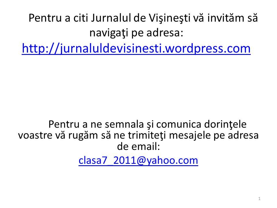 Pentru a citi Jurnalul de Vişineşti v ă invit ă m s ă navigaţi pe adresa: http://jurnaluldevisinesti.wordpress.com http://jurnaluldevisinesti.wordpress.com Pentru a ne semnala şi comunica dorinţele voastre v ă rug ă m s ă ne trimiteţi mesajele pe adresa de email: clasa7_2011@yahoo.com 1
