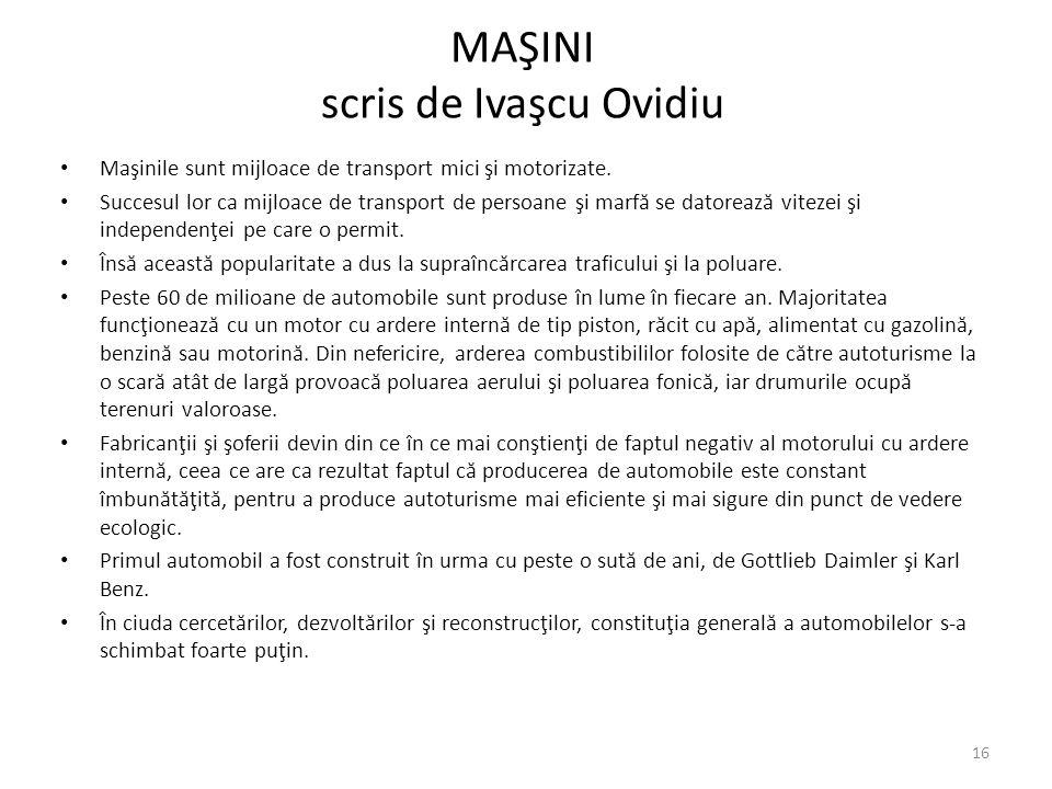 MAŞINI scris de Ivaşcu Ovidiu Maşinile sunt mijloace de transport mici şi motorizate. Succesul lor ca mijloace de transport de persoane şi marf ă se d