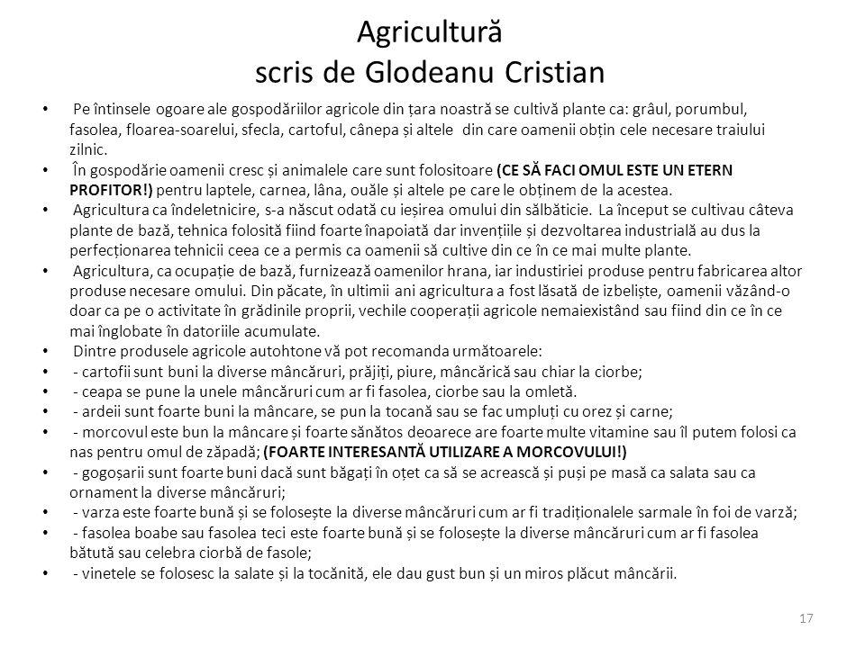 Agricultur ă scris de Glodeanu Cristian Pe întinsele ogoare ale gospod ă riilor agricole din țara noastr ă se cultiv ă plante ca: grâul, porumbul, fas