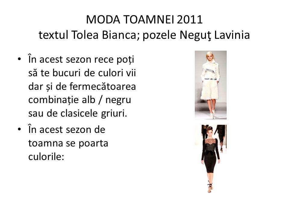 MODA TOAMNEI 2011 textul Tolea Bianca; pozele Neguţ Lavinia În acest sezon rece poți s ă te bucuri de culori vii dar și de fermec ă toarea combinație alb / negru sau de clasicele griuri.