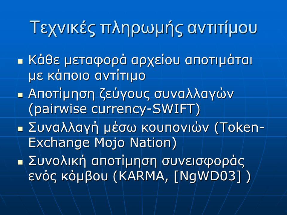 Τεχνικές πληρωμής αντιτίμου Κάθε μεταφορά αρχείου αποτιμάται με κάποιο αντίτιμο Κάθε μεταφορά αρχείου αποτιμάται με κάποιο αντίτιμο Αποτίμηση ζεύγους συναλλαγών (pairwise currency-SWIFT) Αποτίμηση ζεύγους συναλλαγών (pairwise currency-SWIFT) Συναλλαγή μέσω κουπονιών (Token- Exchange Mojo Nation) Συναλλαγή μέσω κουπονιών (Token- Exchange Mojo Nation) Συνολική αποτίμηση συνεισφοράς ενός κόμβου (KARMA, [NgWD03] ) Συνολική αποτίμηση συνεισφοράς ενός κόμβου (KARMA, [NgWD03] )