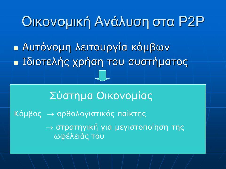 Οικονομική Ανάλυση στα P2P Αυτόνομη λειτουργία κόμβων Αυτόνομη λειτουργία κόμβων Ιδιοτελής χρήση του συστήματος Ιδιοτελής χρήση του συστήματος Σύστημα Οικονομίας Κόμβος  ορθολογιστικός παίκτης  στρατηγική για μεγιστοποίηση της ωφέλειάς του