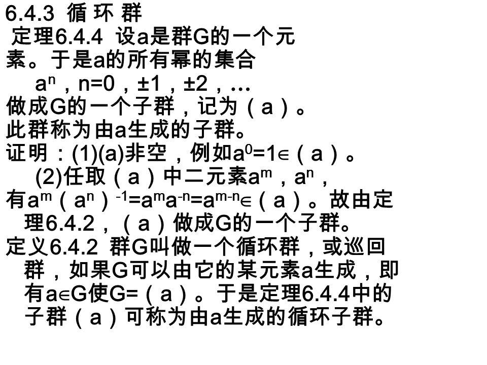 6.4.3 循 环 群 定理 6.4.4 设 a 是群 G 的一个元 素。于是 a 的所有幂的集合 a n , n=0 , ±1 , ±2 , … 做成 G 的一个子群,记为( a )。 此群称为由 a 生成的子群。 证明: (1)(a) 非空,例如 a 0 =1 ∈( a )。 (2) 任取( a )中二元素 a m , a n , 有 a m ( a n ) -1 =a m a -n =a m-n ∈( a )。故由定 理 6.4.2 ,( a )做成 G 的一个子群。 定义 6.4.2 群 G 叫做一个循环群,或巡回 群,如果 G 可以由它的某元素 a 生成,即 有 a ∈ G 使 G= ( a )。于是定理 6.4.4 中的 子群( a )可称为由 a 生成的循环子群。