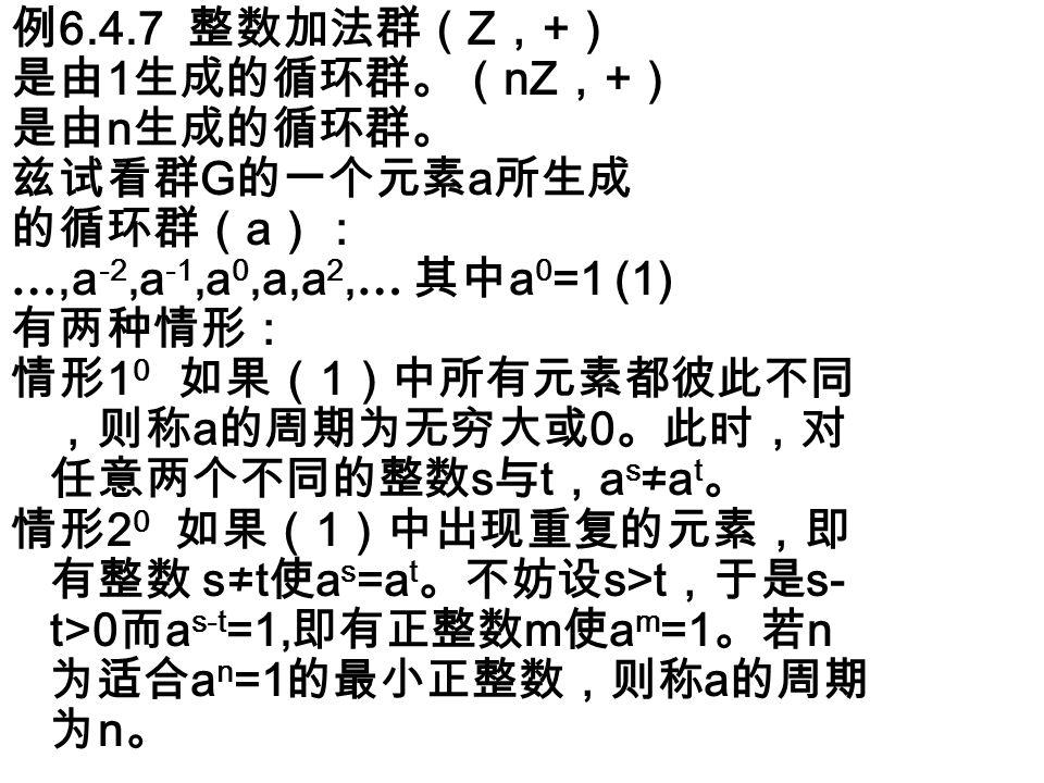 例 6.4.7 整数加法群( Z , + ) 是由 1 生成的循环群。( nZ , + ) 是由 n 生成的循环群。 兹试看群 G 的一个元素 a 所生成 的循环群( a ): …,a -2,a -1,a 0,a,a 2, … 其中 a 0 =1 (1) 有两种情形: 情形 1 0 如果( 1 )中所有元素都彼此不同 ,则称 a 的周期为无穷大或 0 。此时,对 任意两个不同的整数 s 与 t , a s ≠a t 。 情形 2 0 如果( 1 )中出现重复的元素,即 有整数 s≠t 使 a s =a t 。不妨设 s>t ,于是 s- t>0 而 a s-t =1, 即有正整数 m 使 a m =1 。若 n 为适合 a n =1 的最小正整数,则称 a 的周期 为 n 。