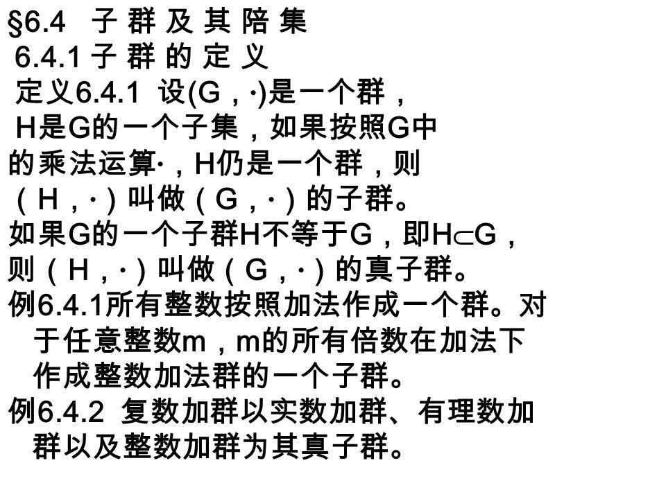 例 6.4.3 所有非零复数作成的乘法 群以所有非零实数作成的乘法群、 所有非零有理数作成的乘法群为其 真子群。 例 6.4.4 行列式等于 1 的所有 n 阶 矩阵作成所有 n 阶非奇异矩阵的乘 法群的一个子群。 例 6.4.5 n 次交代群是 n 次对称群的 一个真子群。 例 6.4.6 任一群 G 都有两个明显的子群,一个是 由其单位元素组成的子群 {1} ,称为 G 的单位子 群;还有一个就是 G 本身。这两个子群称为 G 的平凡子群,其余的子群(如果有的话)称为 非平凡子群。 注意: G 的子群 H 不只是一个包含在 G 中的群, 而 且 H 的运算必须与 G 的运算一样, 比如 m, 非零实 数作成的乘法群不是所有实数作成的加法群的 子群。